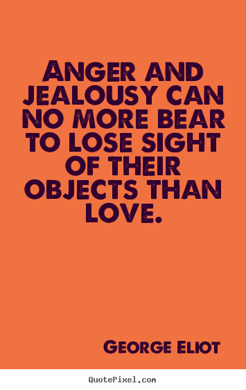 George Eliot picture quotes - Anger and jealousy can no more bear to lose sight.. - Love quotes