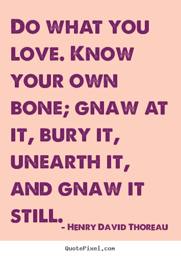 Love quotes - Do what you love. know your own bone; gnaw..
