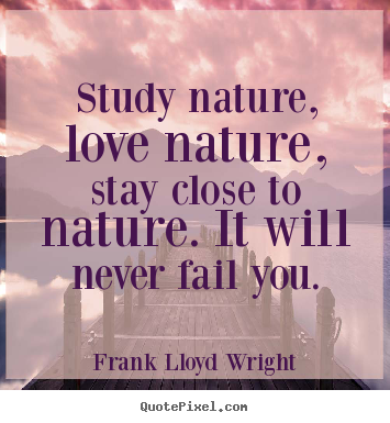 Study nature, love nature, stay close to nature. it will.. Frank Lloyd Wright top love quotes