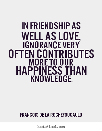 Quotes about love - In friendship as well as love, ignorance very often..