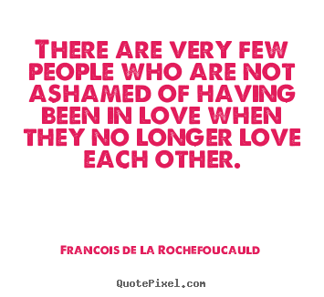 Love quotes - There are very few people who are not ashamed of having been..