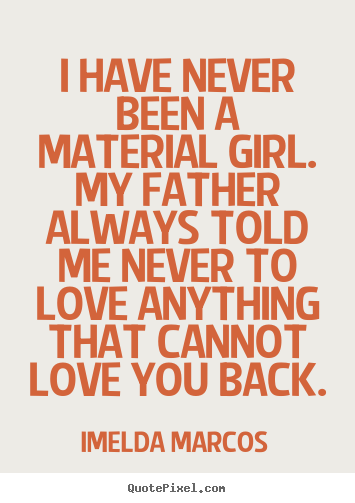 I have never been a material girl. my father always.. Imelda Marcos best love quotes