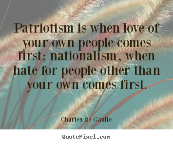 Quotes about love - Patriotism is when love of your own people comes first; nationalism,..