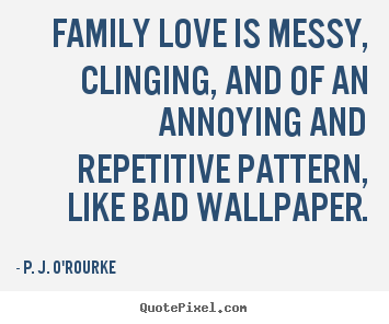 P. J. O'Rourke picture quotes - Family love is messy, clinging, and of an annoying and repetitive pattern,.. - Love quotes