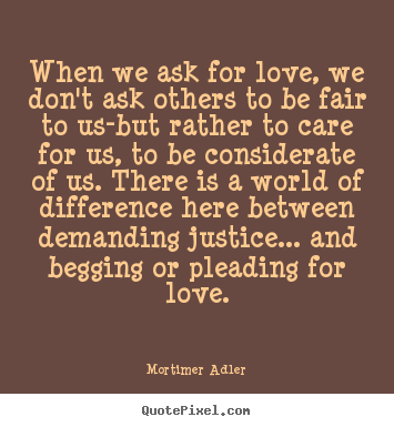 Design picture quotes about love - When we ask for love, we don't ask others to be fair to us-but rather..