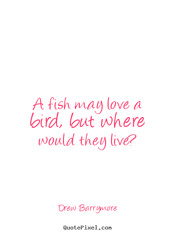 Quotes about love - A fish may love a bird, but where would they..