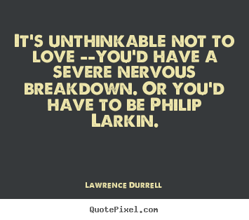 Love quotes - It's unthinkable not to love --you'd have a severe nervous breakdown...
