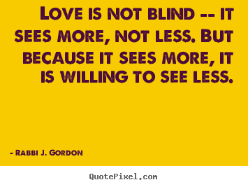 Quote about love - Love is not blind -- it sees more, not less. but because it sees..