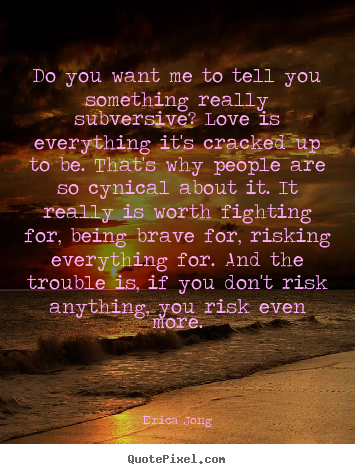 Do you want me to tell you something really subversive?.. Erica Jong  love quotes