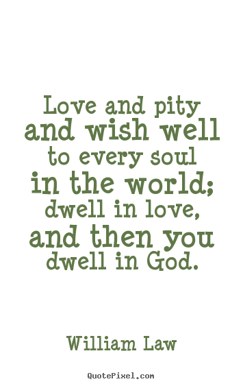 William Law picture quote - Love and pity and wish well to every soul in the world;.. - Love quotes