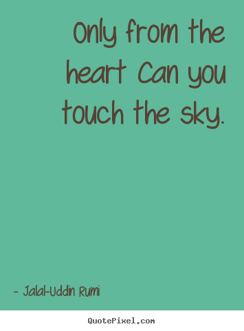 Jalal-Uddin Rumi picture quotes - Only from the heart can you touch the sky. - Love quotes