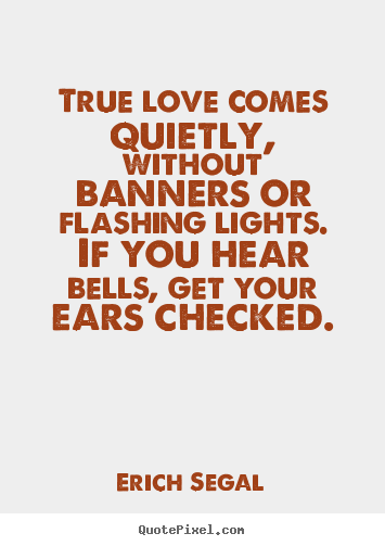 Love quotes - True love comes quietly, without banners or flashing..