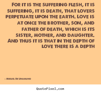Love quotes - For it is the suffering flesh, it is suffering,..