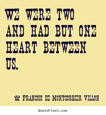 Francois De Montcorbier Villon picture quotes - We were two and had but one heart between us. - Love quotes