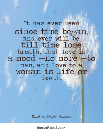 Ella Wheeler Wilcox image quote - It has ever been since time began, and ever will be, till.. - Love quote