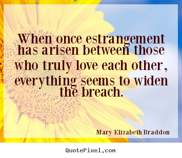 When once estrangement has arisen between those.. Mary Elizabeth Braddon good love quotes