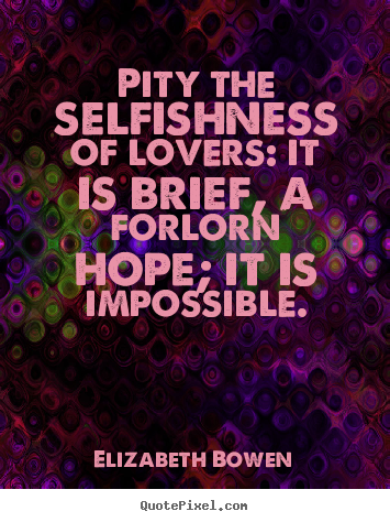 Make custom poster sayings about love - Pity the selfishness of lovers: it is brief, a forlorn hope;..