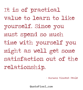 It is of practical value to learn to like yourself. since you.. Norman Vincent Peale greatest love quotes