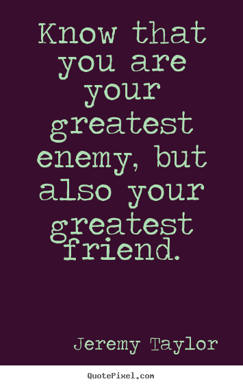 Jeremy Taylor picture quotes - Know that you are your greatest enemy, but.. - Love quotes