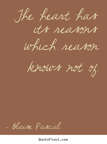 Blaise Pascal picture quotes - The heart has its reasons which reason knows not of. - Love quotes