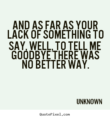 Love quotes - And as far as your lack of something to say, well, to tell me goodbye..