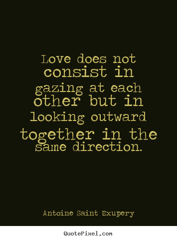 Antoine Saint Exupery picture quotes - Love does not consist in gazing at each other but.. - Love sayings