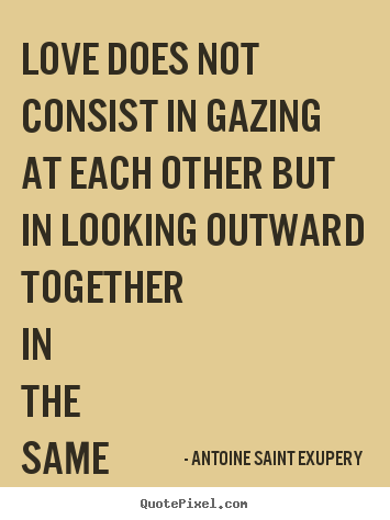 Quote about love - Love does not consist in gazing at each other but in..