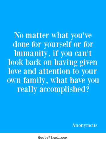 Quote about love - No matter what you've done for yourself or for humanity, if you can't..