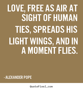 Love, free as air at sight of human ties, spreads his light wings,.. Alexander Pope greatest love quote