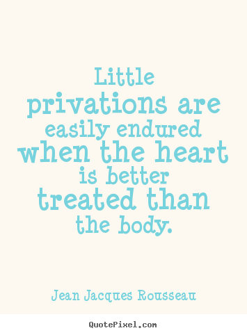 Quote about love - Little privations are easily endured when the heart is better..