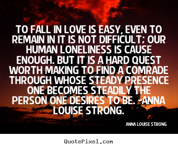 Love quotes - To fall in love is easy, even to remain in it is not difficult; our human..