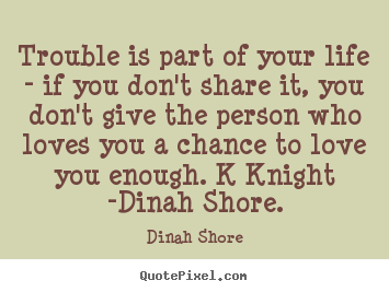 How to make picture quotes about love - Trouble is part of your life - if you don't share it, you don't..