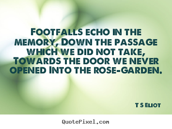 T S Eliot picture quotes - Footfalls echo in the memory, down the passage which we did not take,.. - Love quotes