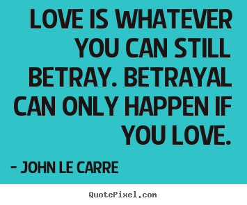 ... quote about love - Love is whatever you can still betray. betrayal can