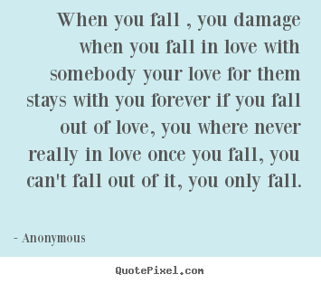 Anonymous picture quote - When you fall , you damage when you fall in love with somebody.. - Love quotes