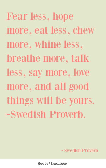 Fear less, hope more, eat less, chew more, whine.. Swedish Proverb famous love quotes