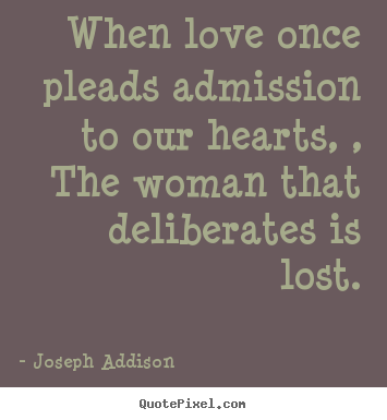 Joseph Addison picture quotes - When love once pleads admission to our hearts, , the woman that deliberates.. - Love quotes