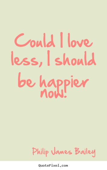 Make personalized picture quotes about love - Could i love less, i should be happier now.
