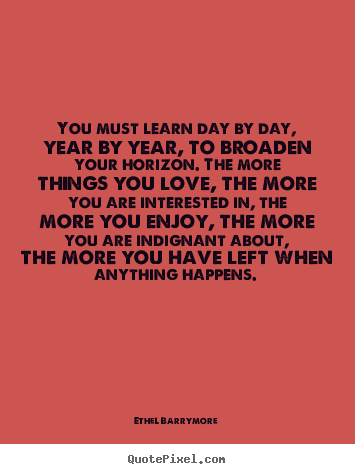 Quotes about love - You must learn day by day, year by year, to broaden your horizon. the..