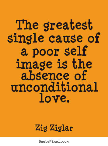 the greatest single cause of a poor self image zig