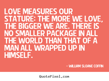 William Sloane Coffin picture quote - Love measures our stature: the more we love, the.. - Love quote