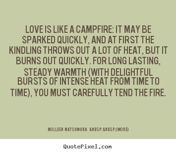 Love is like a campfire: it may be sparked quickly,.. Molleen Matsumura    (more) great love quotes