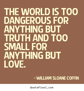 Design picture quotes about love - The world is too dangerous for anything but truth..