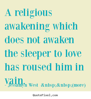Jessamyn West    (more) picture quotes - A religious awakening which does not awaken the sleeper to love has.. - Love quotes