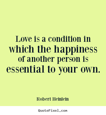 Robert Heinlein poster quotes - Love is a condition in which the happiness.. - Love quotes