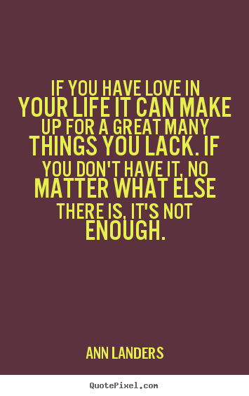 If you have love in your life it can make up for a great many.. Ann Landers greatest love quote