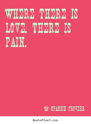 Spanish Proverb photo quotes - Where there is love, there is pain. - Love quotes