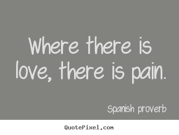 Where there is love, there is pain. Spanish Proverb  love quote