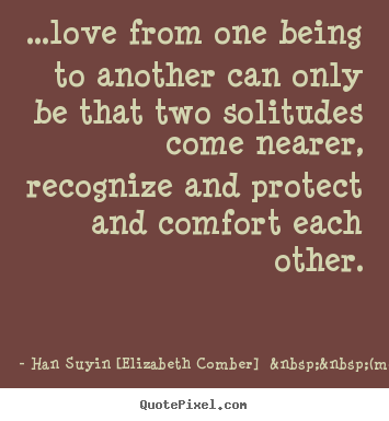 Love quotes - ...love from one being to another can only be that two solitudes come..