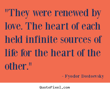 "Fyodor Dostoevsky picture quotes - ""they were renewed by love. the heart of each held.. - Love quote"